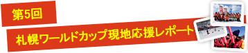 第5回 札幌ワールドカップ現地応援レポート