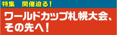 特集 開催迫る!ワールドカップ札幌大会、その先へ!